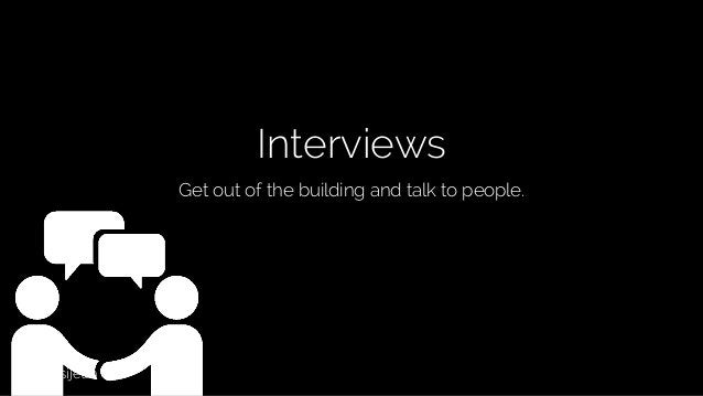 @lissijean Interviews Get out of the building and talk to people.