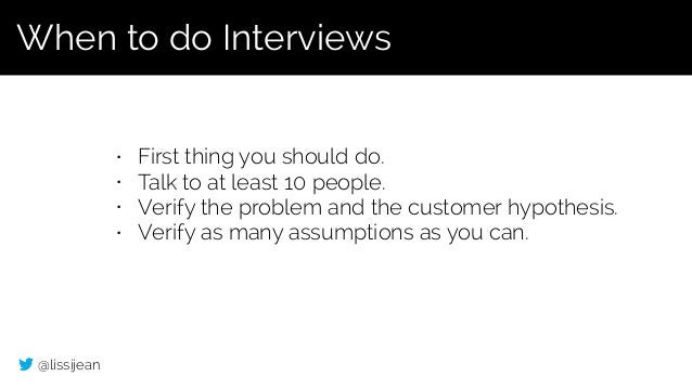 @lissijean • First thing you should do. • Talk to at least 10 people. • Verify the problem and the customer hypothesis. • ...