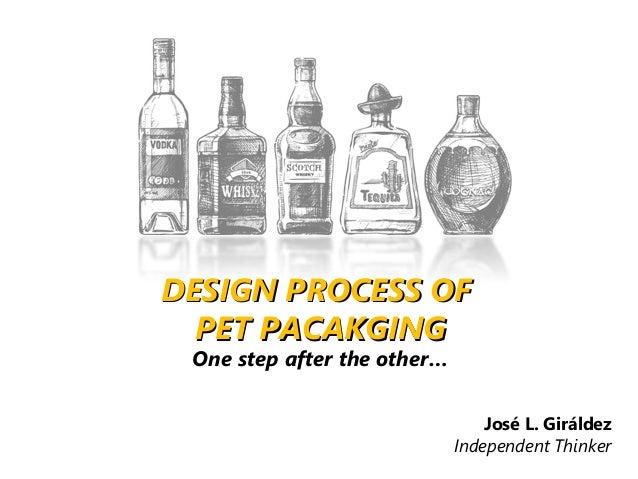 José L. Giráldez Independent Thinker DESIGN PROCESS OFDESIGN PROCESS OF PET PACAKGINGPET PACAKGING One step after the othe...