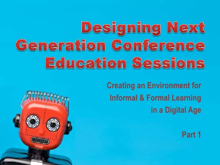 Designing Next Generation Conference Education Sessions<br />Creating an Environment for <br />Informal & Formal Learning ...