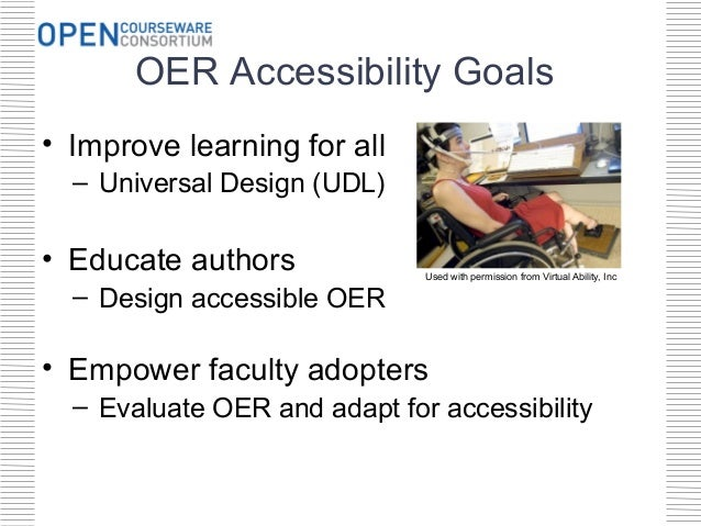 OER Accessibility Goals• Improve learning for all  – Universal Design (UDL)• Educate authors             Used with permiss...