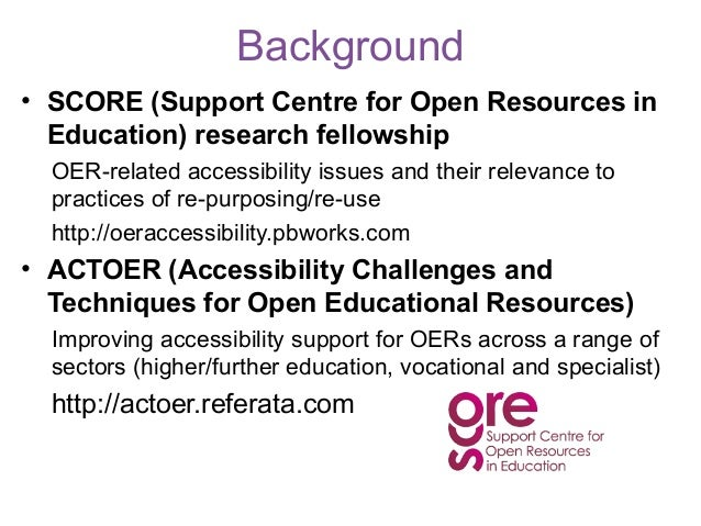 Background• SCORE (Support Centre for Open Resources in  Education) research fellowship  OER-related accessibility issues ...