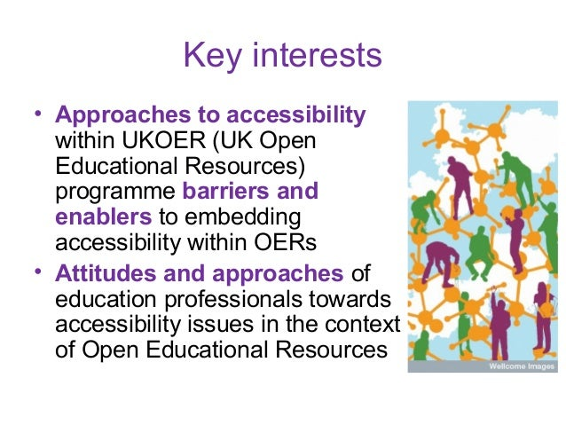 Key interests• Approaches to accessibility  within UKOER (UK Open  Educational Resources)  programme barriers and  enabler...