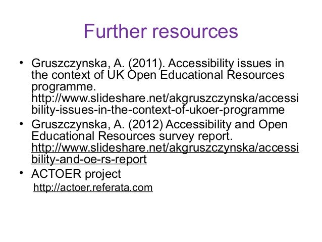 Further resources• Gruszczynska, A. (2011). Accessibility issues in  the context of UK Open Educational Resources  program...