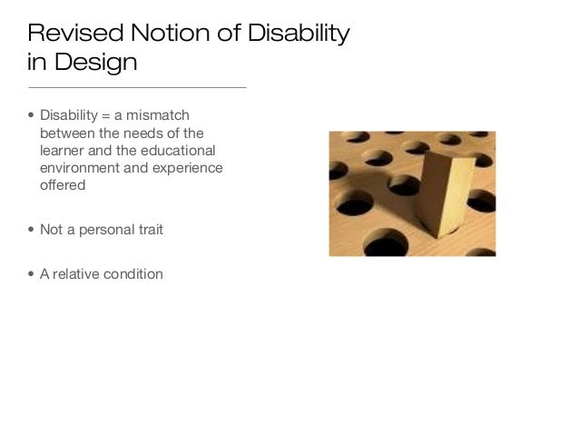 Revised Notion of Disabilityin Design• Disability = a mismatch  between the needs of the  learner and the educational  env...