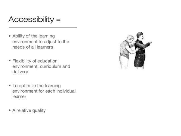 Accessibility =• Ability of the learning  environment to adjust to the  needs of all learners• Flexibility of education  e...
