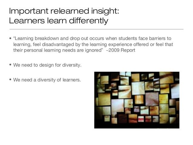 "Important relearned insight:Learners learn differently• ""Learning breakdown and drop out occurs when students face barrier..."