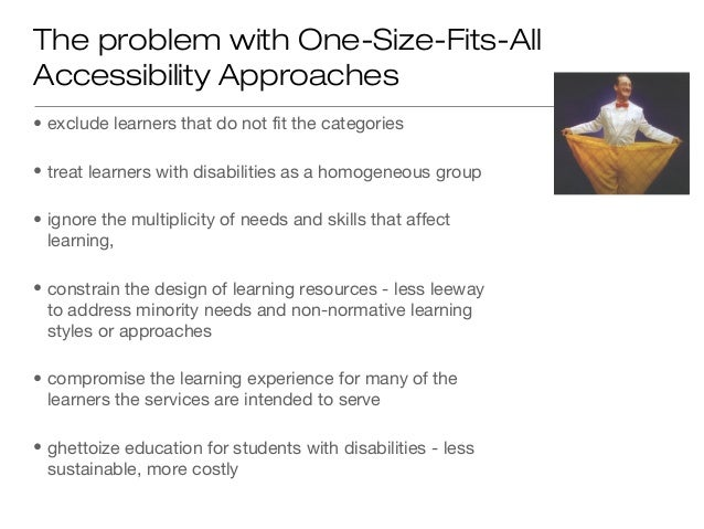 The problem with One-Size-Fits-AllAccessibility Approaches• exclude learners that do not fit the categories• treat learner...