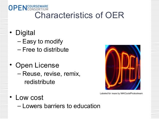 Characteristics of OER• Digital  – Easy to modify  – Free to distribute• Open License  – Reuse, revise, remix,    redistri...