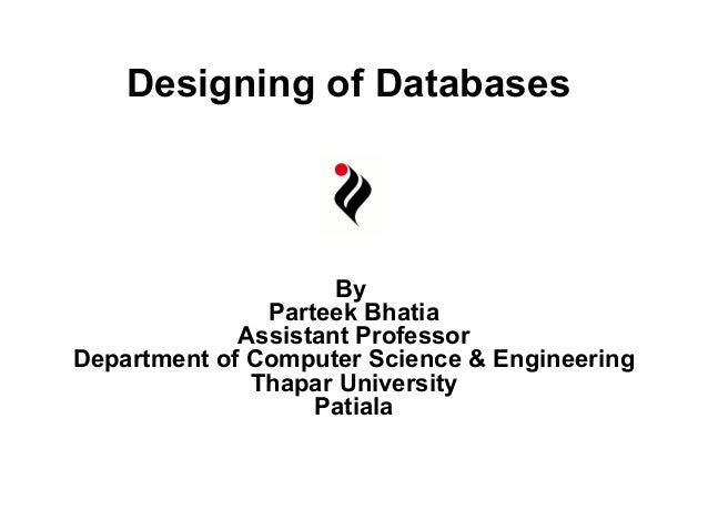 Designing of Databases  By Parteek Bhatia Assistant Professor Department of Computer Science & Engineering Thapar Universi...