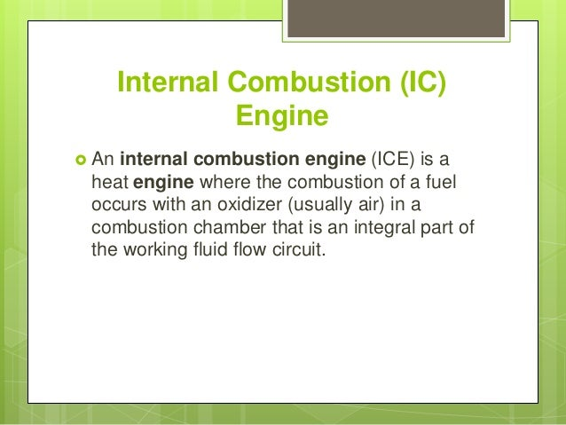 """designing a ic engine Internal combustion engine comes under the radar from this point it needs different kinds of fuels to work from past to recent future, world is working in the field of i c engine, its systems and for its betterment """"an internal combustion engine is an engine in which the combustion of fuel such as petrol, diesel takes place inside the."""
