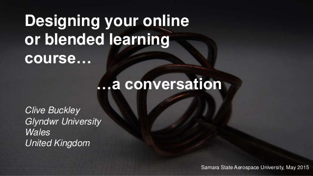 Designing your online or blended learning course… Clive Buckley Glyndwr University Wales United Kingdom …a conversation Sa...