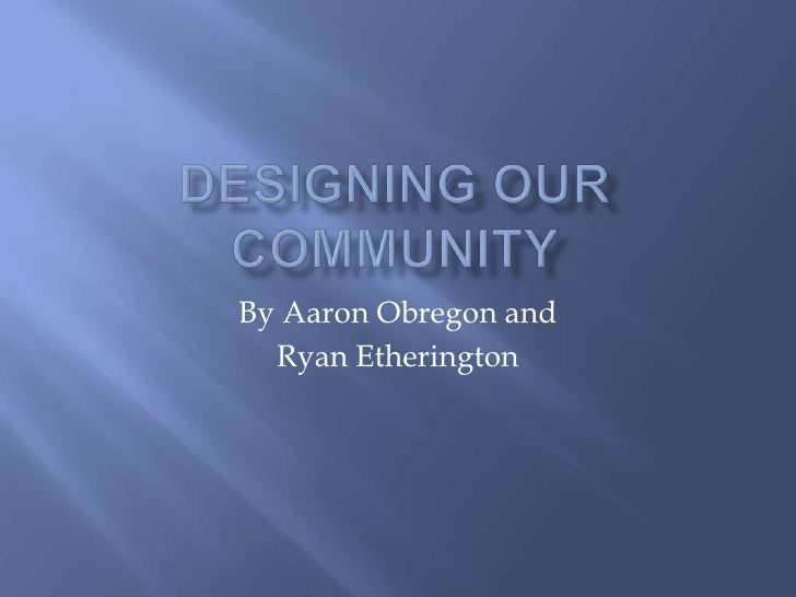 Designing our community<br />By Aaron Obregon and<br />Ryan Etherington<br />