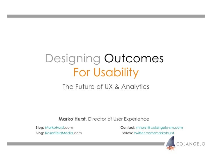 Designing   Outcomes   For Usability The Future of UX & Analytics Marko Hurst,  Director of User Experience Blog:   MarkoH...