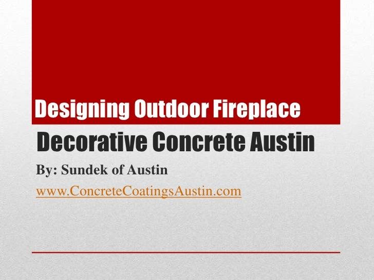 Designing Outdoor Fireplace<br />Decorative Concrete Austin<br />By: Sundek of Austin<br />www.ConcreteCoatingsAustin.com<...