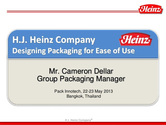 H.J. Heinz Company© Mr. Cameron Dellar Group Packaging Manager Pack Innotech, 22-23 May 2013 Bangkok, Thailand H.J. Heinz ...