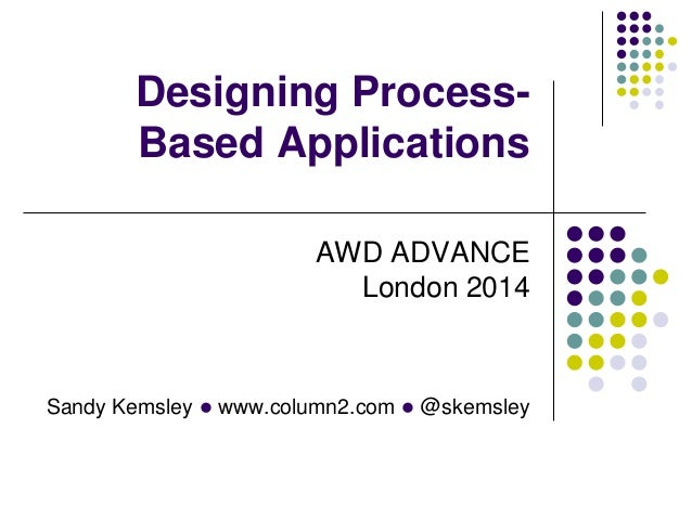 Sandy Kemsley l www.column2.com l @skemsley Designing Process- Based Applications AWD ADVANCE London 2014