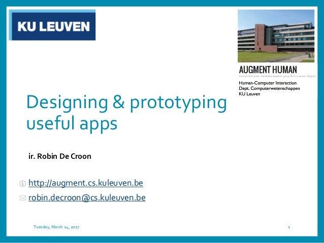 Designing & prototyping useful apps ir. Robin De Croon http://augment.cs.kuleuven.be robin.decroon@cs.kuleuven.be Tuesday,...