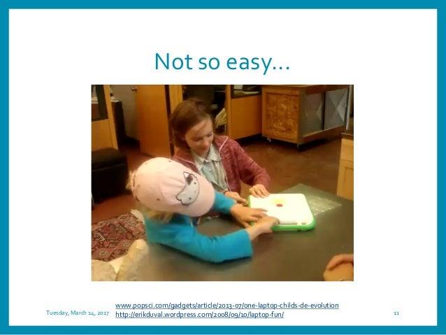 Not so easy... Tuesday, March 14, 2017 11 www.popsci.com/gadgets/article/2013-07/one-laptop-childs-de-evolution http://eri...