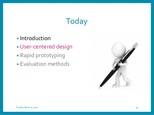 Today • Introduction • User-centered design • Rapid prototyping • Evaluation methods Tuesday, March 14, 2017 35