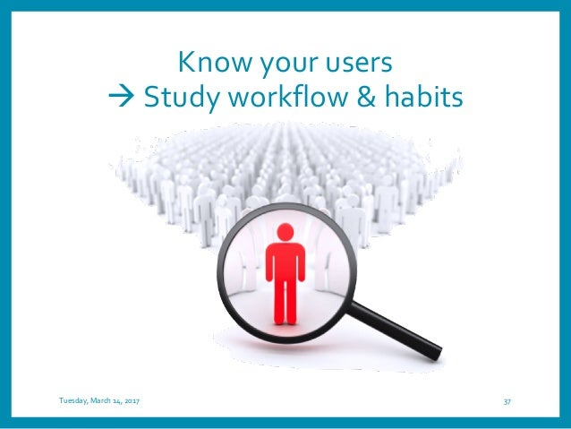 Know your users à Study workflow & habits Tuesday, March 14, 2017 37