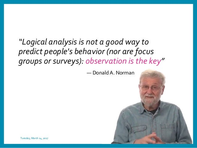 """Tuesday, March 14, 2017 38 """"Logical analysis is not a good way to predict people's behavior (nor are focus groups or surve..."""