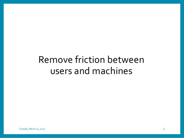 Tuesday, March 14, 2017 9 Remove friction between users and machines