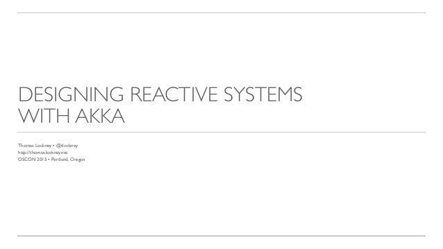 DESIGNING REACTIVE SYSTEMS WITH AKKA Thomas Lockney • @tlockney http://thomas.lockney.net OSCON 2015 • Portland, Oregon