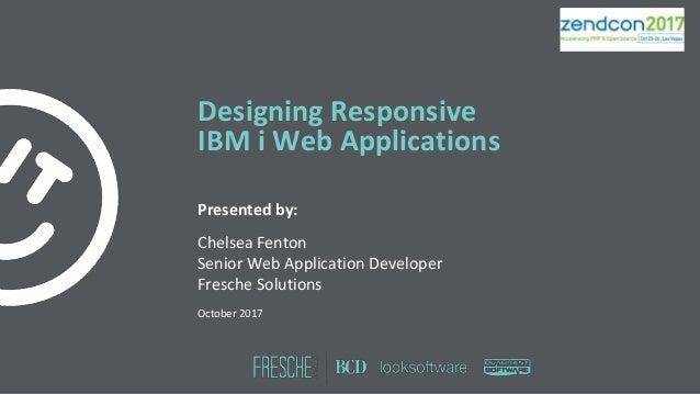 Designing Responsive IBM i Web Applications Presented by: Chelsea Fenton Senior Web Application Developer Fresche Solution...