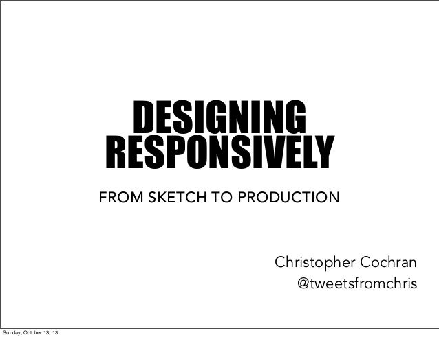 DESIGNING RESPONSIVELY FROM SKETCH TO PRODUCTION  Christopher Cochran @tweetsfromchris Sunday, October 13, 13