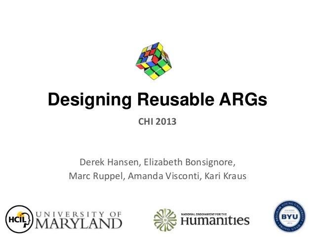 Designing Reusable ARGsDerek Hansen, Elizabeth Bonsignore,Marc Ruppel, Amanda Visconti, Kari KrausCHI 2013