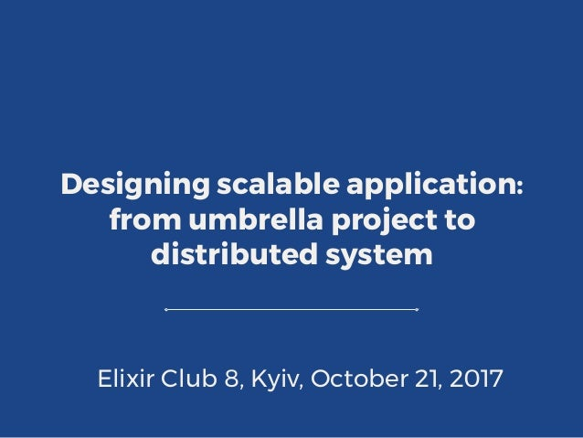 Designing scalable application: from umbrella project to distributed system Elixir Club 8, Kyiv, October 21, 2017