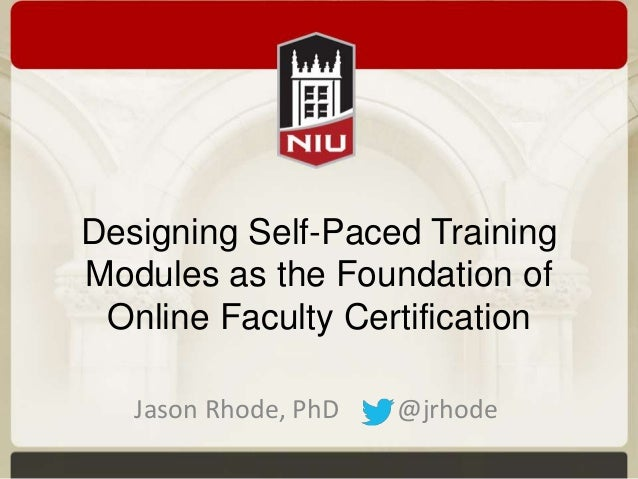 Designing Self-Paced Training Modules as the Foundation of Online Faculty Certification Jason Rhode, PhD  @jrhode
