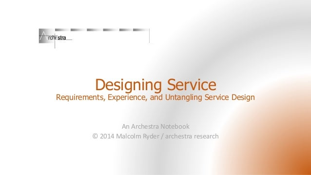 Designing Service Requirements, Experience, and Untangling Service Design An Archestra Notebook © 2014 Malcolm Ryder / arc...