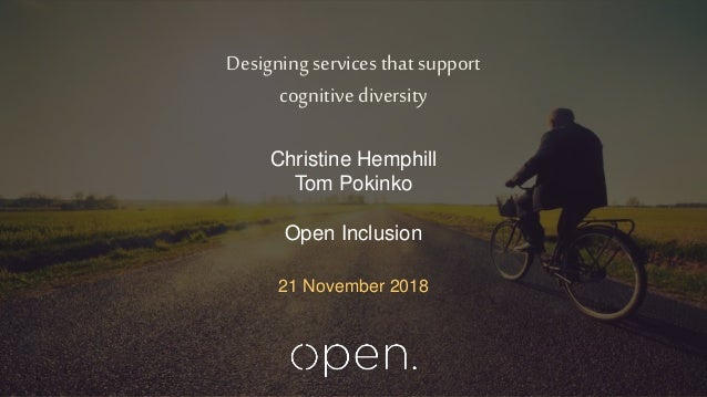 Designing services that support cognitive diversity 21 November 2018 Christine Hemphill Tom Pokinko Open Inclusion