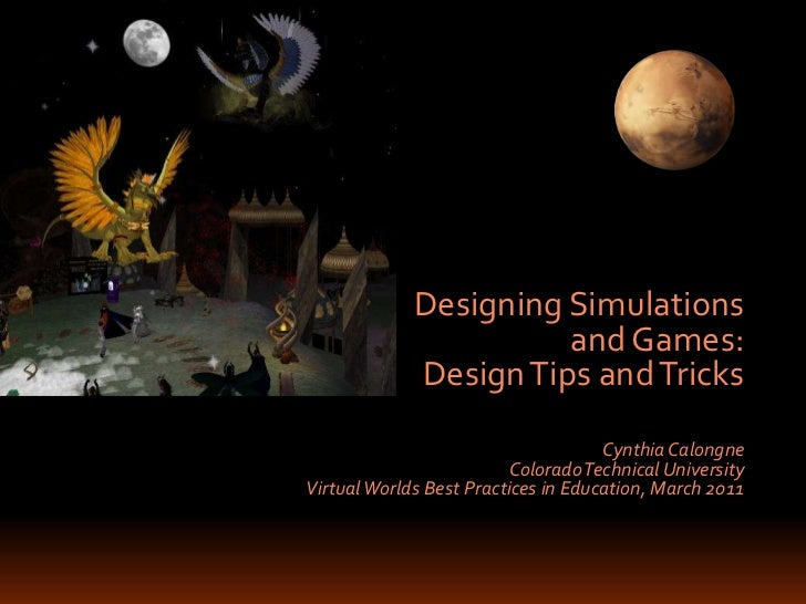 Designing Simulations <br />and Games: <br />Design Tips and Tricks<br />Cynthia Calongne<br />Colorado Technical Universi...