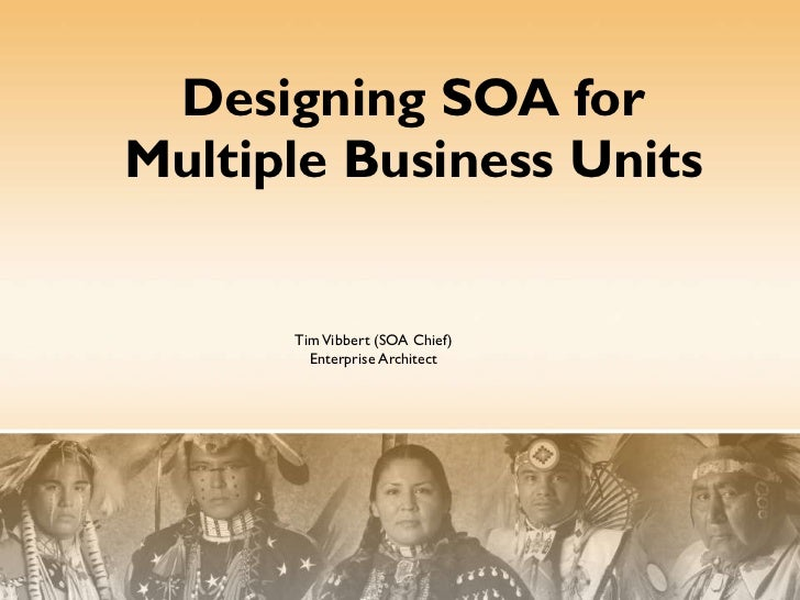 Designing SOA for Multiple Business Units Tim Vibbert (SOA Chief) Enterprise Architect