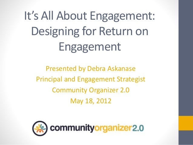 It's All About Engagement: Designing for Return on Engagement Presented by Debra Askanase Principal and Engagement Strateg...
