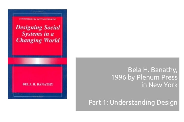 Bela H. Banathy,       1996 by Plenum Press                in New YorkPart 1: Understanding Design
