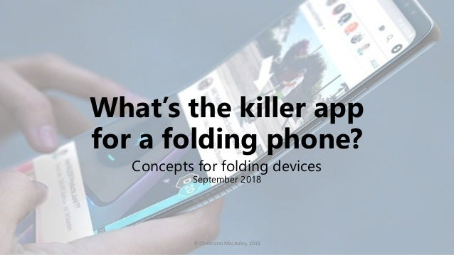 What's the killer app for a folding phone? Concepts for folding devices September 2018 © Christiann MacAuley, 2018