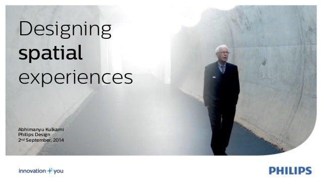Designing  spatial  experiences  Abhimanyu Kulkarni  Philips Design  2nd September, 2014