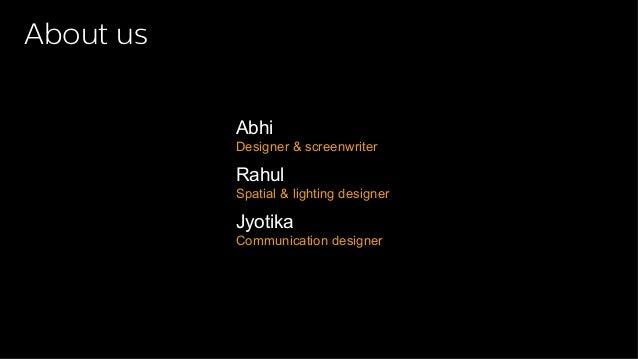 About us  Abhi  Designer & screenwriter  Rahul  Spatial & lighting designer  Jyotika  Communication designer