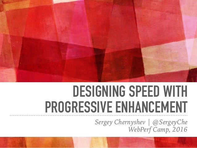 DESIGNING SPEED WITH PROGRESSIVE ENHANCEMENT Sergey Chernyshev | @SergeyChe WebPerf Camp, 2016
