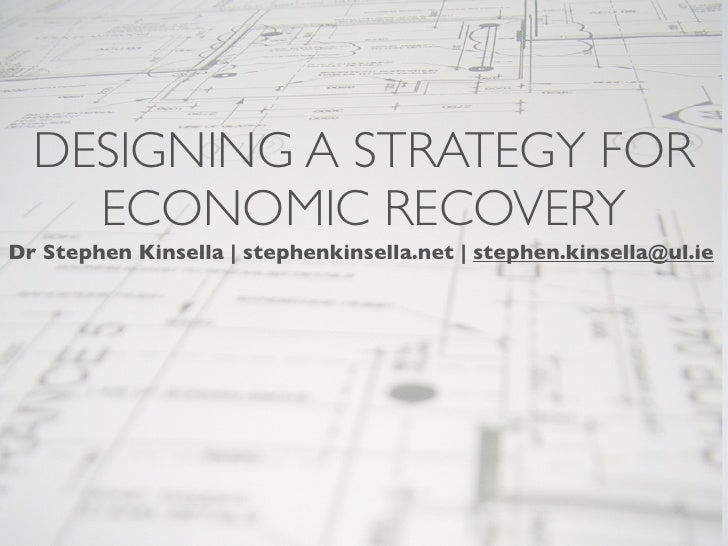 DESIGNING A STRATEGY FOR     ECONOMIC RECOVERY Dr Stephen Kinsella | stephenkinsella.net | stephen.kinsella@ul.ie
