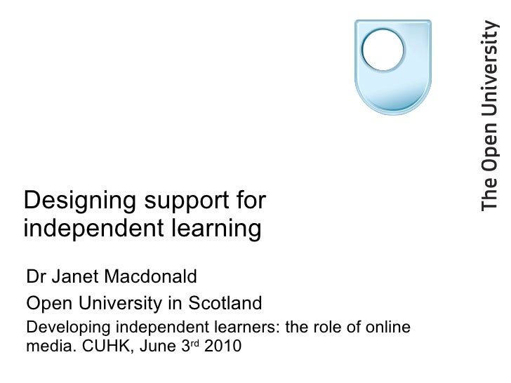 Designing support for independent learning Dr Janet Macdonald Open University in Scotland Developing independent learners:...