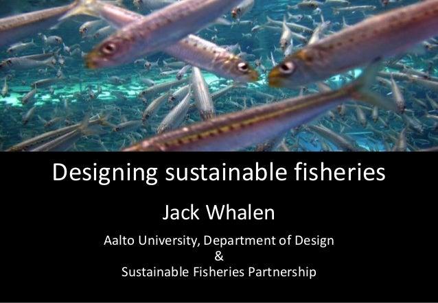 Designing sustainable fisheries Jack Whalen Aalto University, Department of Design & Sustainable Fisheries Partnership