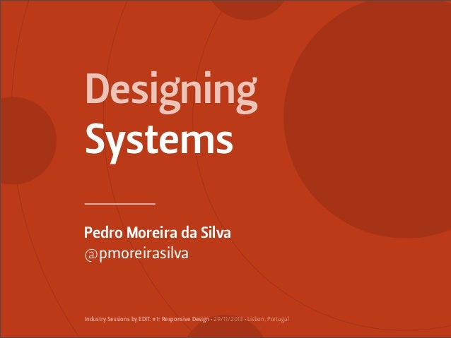 Designing Systems Pedro Moreira da Silva @pmoreirasilva  Industry Sessions by EDIT. #1: Responsive Design • 29/11/2013 • L...