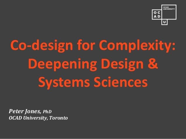 Peter Jones, PhD OCAD University, Toronto  Co-design for Complexity: Deepening Design & Systems Sciences
