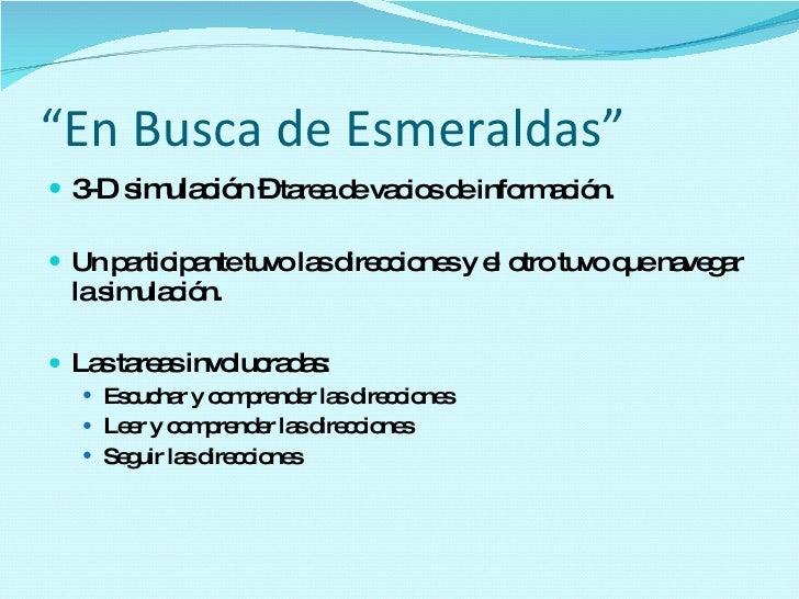 """"""" En Busca de Esmeraldas"""" <ul><li>3-D simulación –  tarea de vacios de información. </li></ul><ul><li>Un participante tuvo..."""