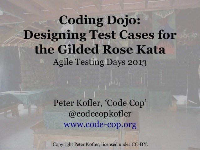 Coding Dojo: Designing Test Cases for the Gilded Rose Kata Agile Testing Days 2013  Peter Kofler, 'Code Cop' @codecopkofle...